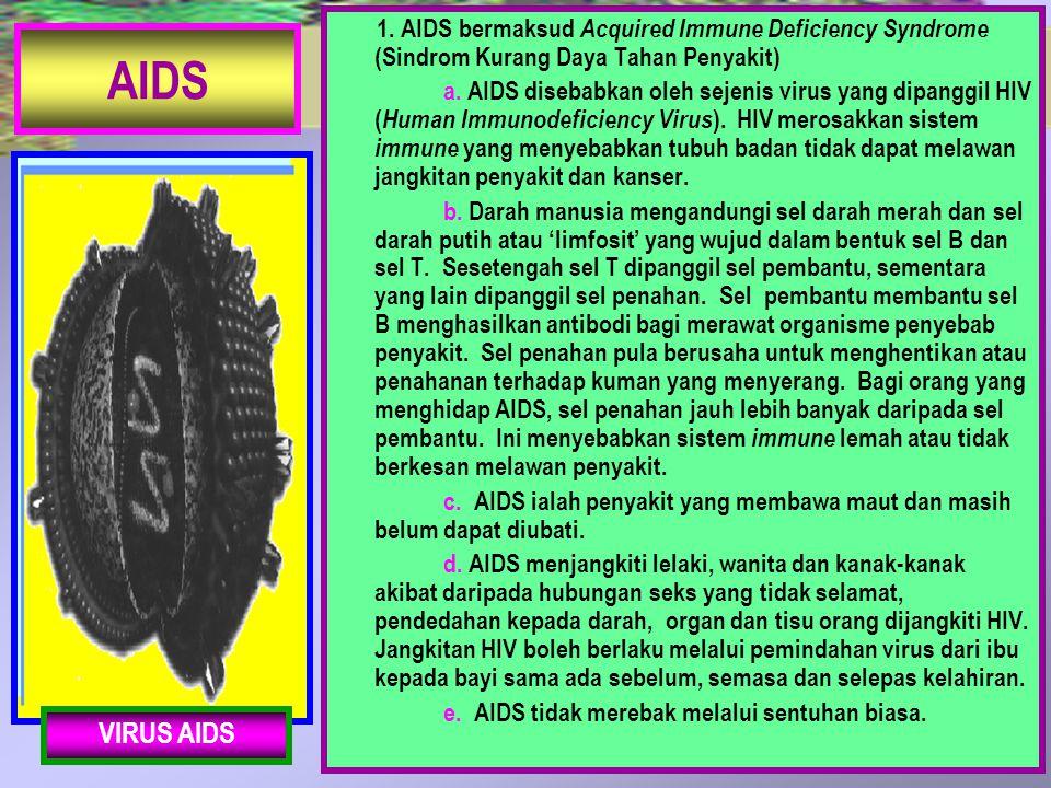 AIDS 1. AIDS bermaksud Acquired Immune Deficiency Syndrome (Sindrom Kurang Daya Tahan Penyakit) a. AIDS disebabkan oleh sejenis virus yang dipanggil H