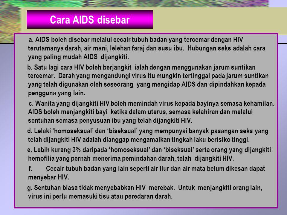 Cara AIDS disebar a. AIDS boleh disebar melalui cecair tubuh badan yang tercemar dengan HIV terutamanya darah, air mani, lelehan faraj dan susu ibu. H