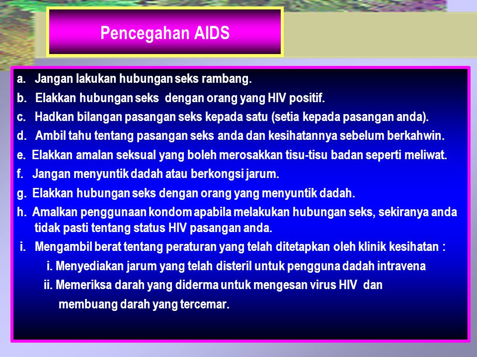 Pencegahan AIDS a. Jangan lakukan hubungan seks rambang. b. Elakkan hubungan seks dengan orang yang HIV positif. c. Hadkan bilangan pasangan seks kepa