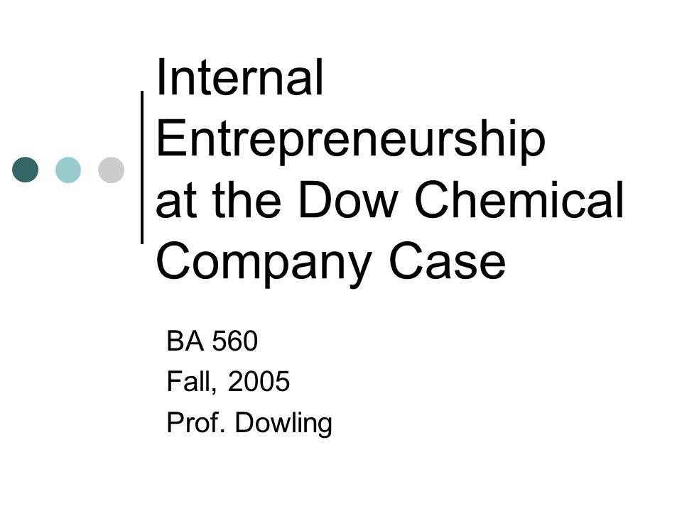 Internal Entrepreneurship at the Dow Chemical Company Case BA 560 Fall, 2005 Prof. Dowling