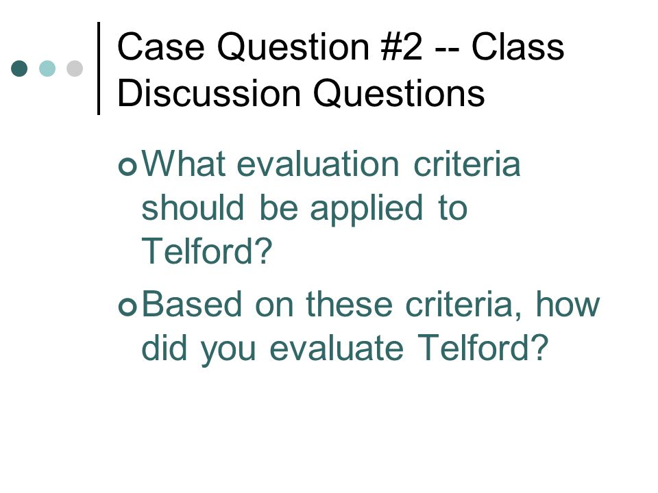 Case Question #2 -- Class Discussion Questions What evaluation criteria should be applied to Telford? Based on these criteria, how did you evaluate Te