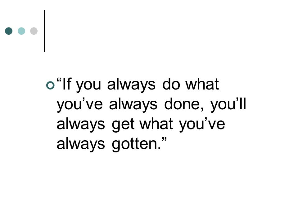 """If you always do what you've always done, you'll always get what you've always gotten."""