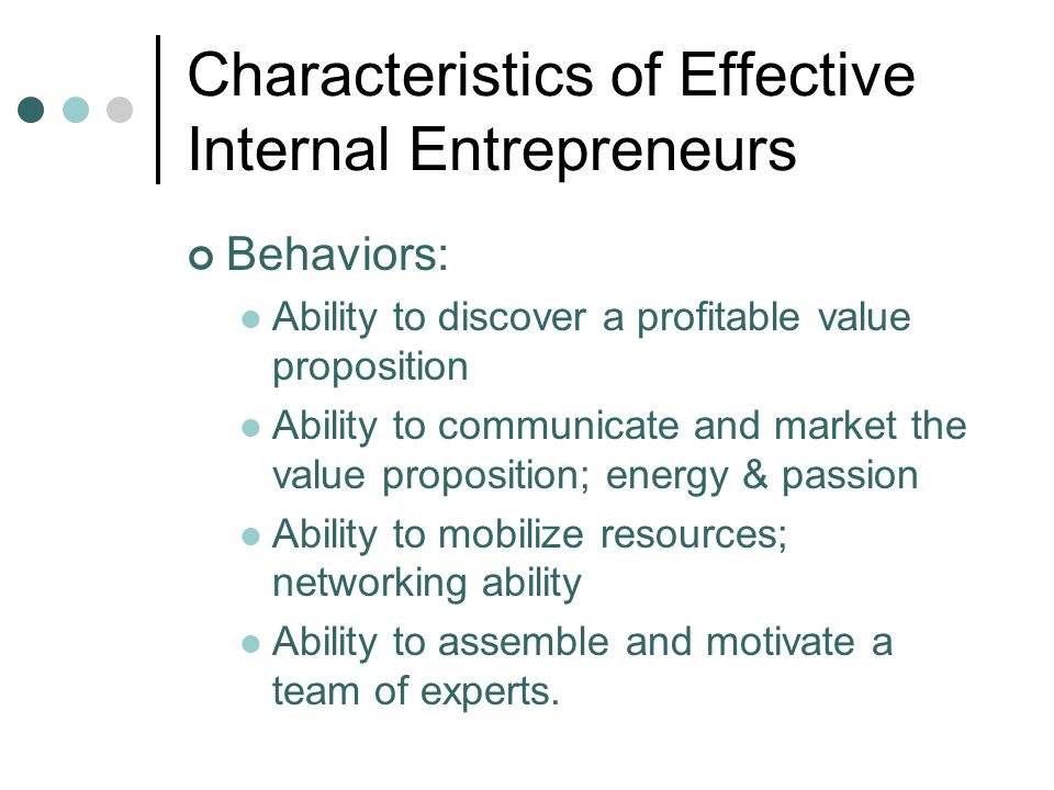 Characteristics of Effective Internal Entrepreneurs Behaviors: Ability to discover a profitable value proposition Ability to communicate and market th