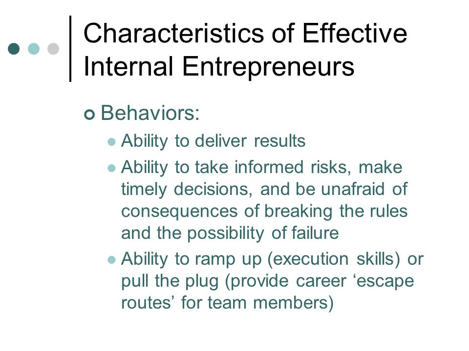 Characteristics of Effective Internal Entrepreneurs Behaviors: Ability to deliver results Ability to take informed risks, make timely decisions, and b