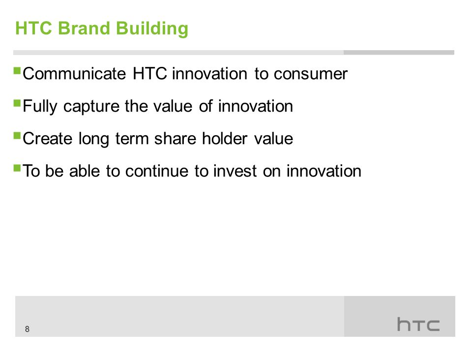  Communicate HTC innovation to consumer  Fully capture the value of innovation  Create long term share holder value  To be able to continue to invest on innovation HTC Brand Building 8