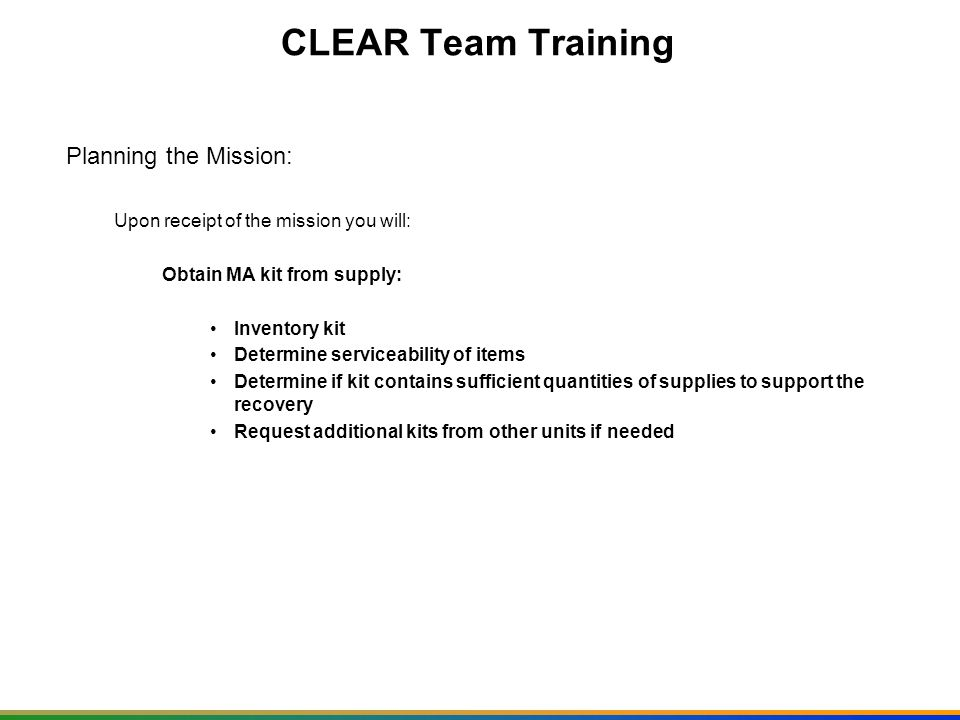 CLEAR Team Training Planning the Mission: Upon receipt of the mission you will: Arrange transportation: Covered Vehicle (s) Aircraft Engineer vehicles if required PMCS all vehicles Prepare load plans