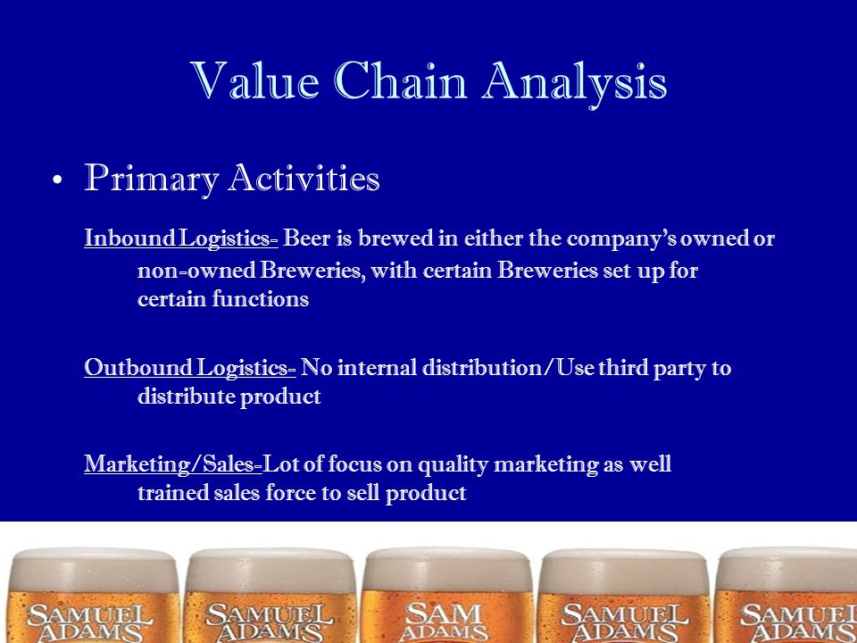Value Chain Analysis Primary Activities Inbound Logistics- Beer is brewed in either the company's owned or non-owned Breweries, with certain Breweries