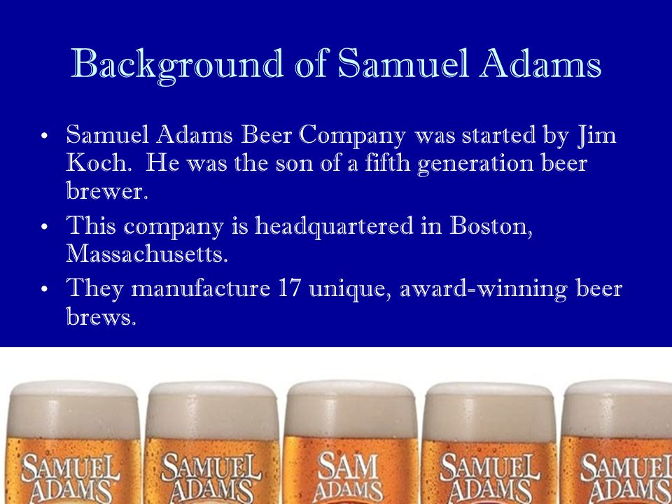 Background of Samuel Adams Samuel Adams Beer Company was started by Jim Koch. He was the son of a fifth generation beer brewer. This company is headqu