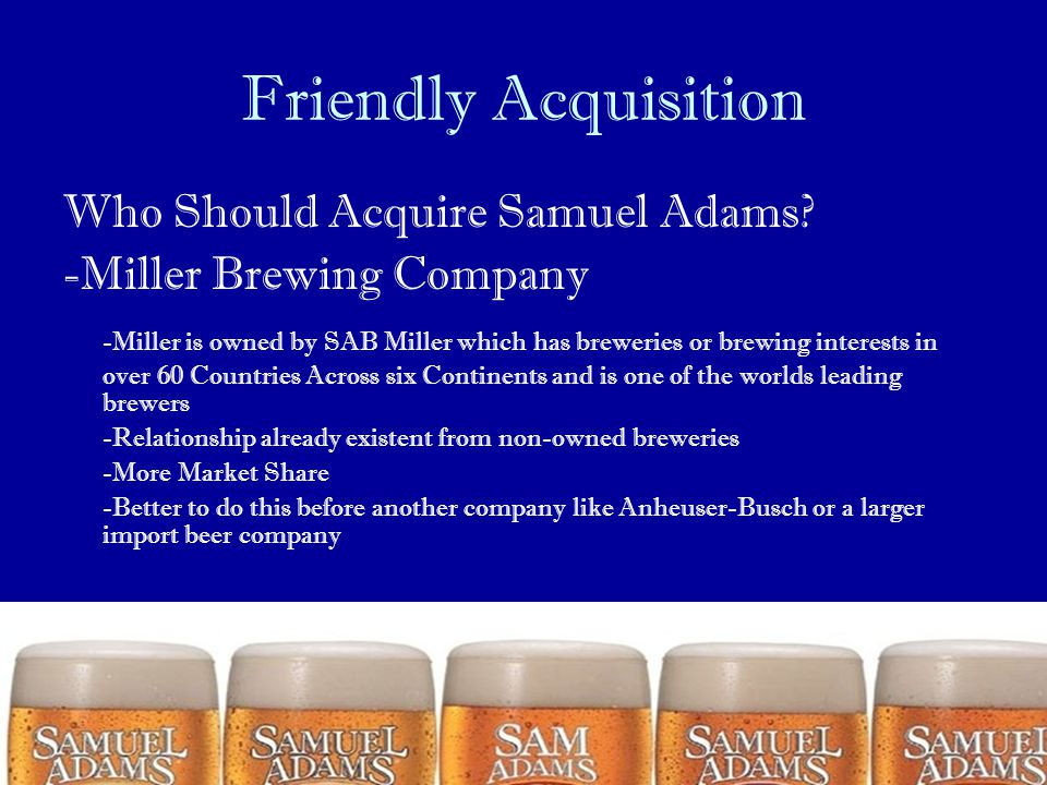 Friendly Acquisition Who Should Acquire Samuel Adams? -Miller Brewing Company -Miller is owned by SAB Miller which has breweries or brewing interests