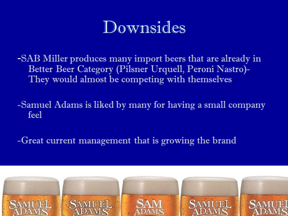 Downsides - SAB Miller produces many import beers that are already in Better Beer Category (Pilsner Urquell, Peroni Nastro)- They would almost be comp