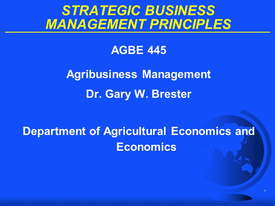 1 STRATEGIC BUSINESS MANAGEMENT PRINCIPLES AGBE 445 Agribusiness Management Dr. Gary W. Brester Department of Agricultural Economics and Economics