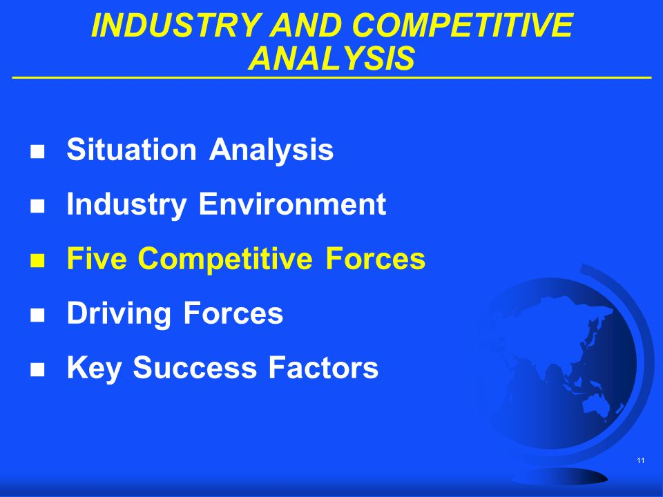 11 INDUSTRY AND COMPETITIVE ANALYSIS n Situation Analysis n Industry Environment n Five Competitive Forces n Driving Forces n Key Success Factors
