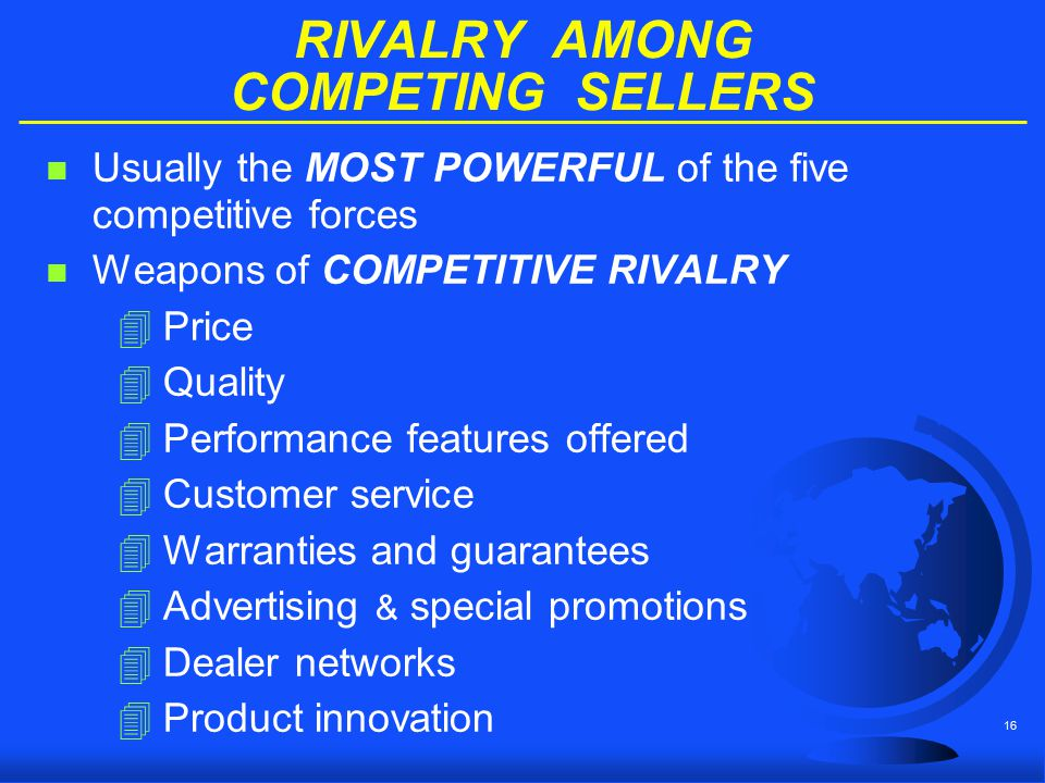 16 RIVALRY AMONG COMPETING SELLERS n Usually the MOST POWERFUL of the five competitive forces n Weapons of COMPETITIVE RIVALRY 4Price 4Quality 4Perfor