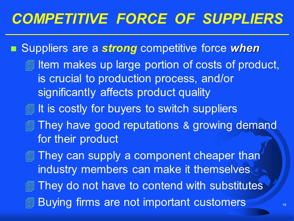 19 COMPETITIVE FORCE OF SUPPLIERS when n Suppliers are a strong competitive force when 4Item makes up large portion of costs of product, is crucial to