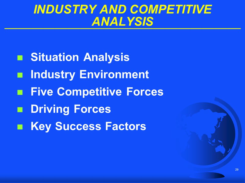 29 INDUSTRY AND COMPETITIVE ANALYSIS n Situation Analysis n Industry Environment n Five Competitive Forces n Driving Forces n Key Success Factors