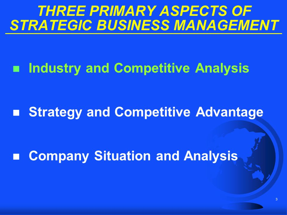 3 THREE PRIMARY ASPECTS OF STRATEGIC BUSINESS MANAGEMENT n Industry and Competitive Analysis n Strategy and Competitive Advantage n Company Situation
