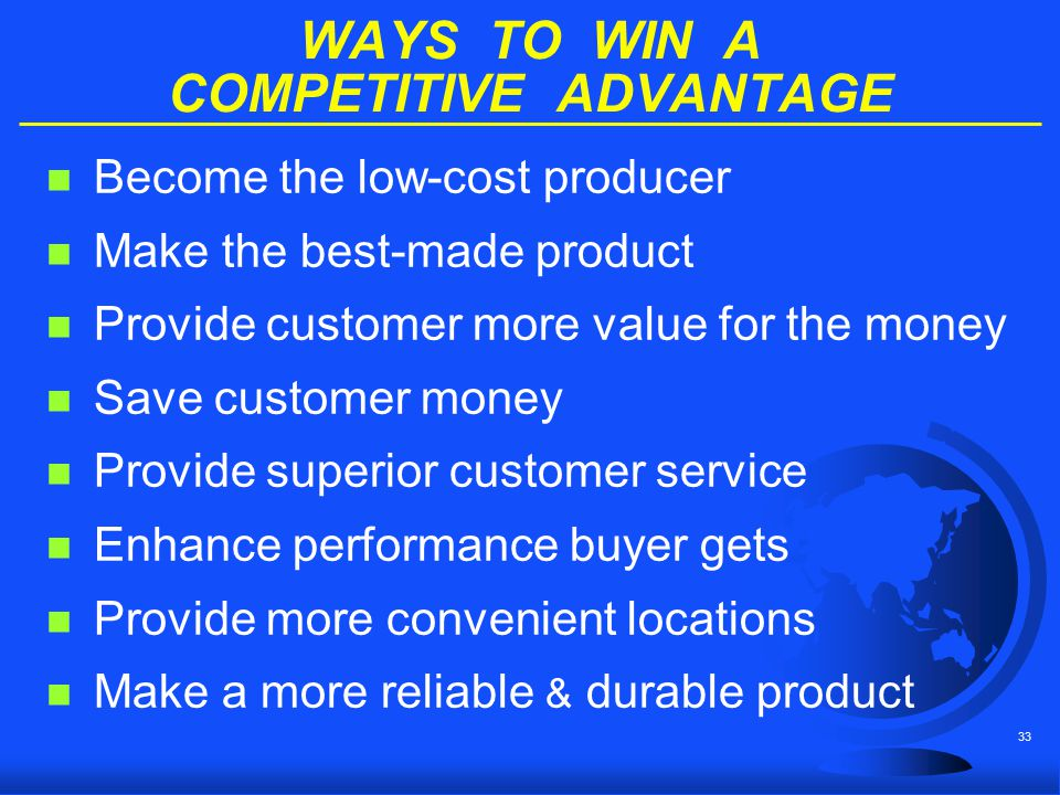 33 WAYS TO WIN A COMPETITIVE ADVANTAGE n Become the low-cost producer n Make the best-made product n Provide customer more value for the money n Save