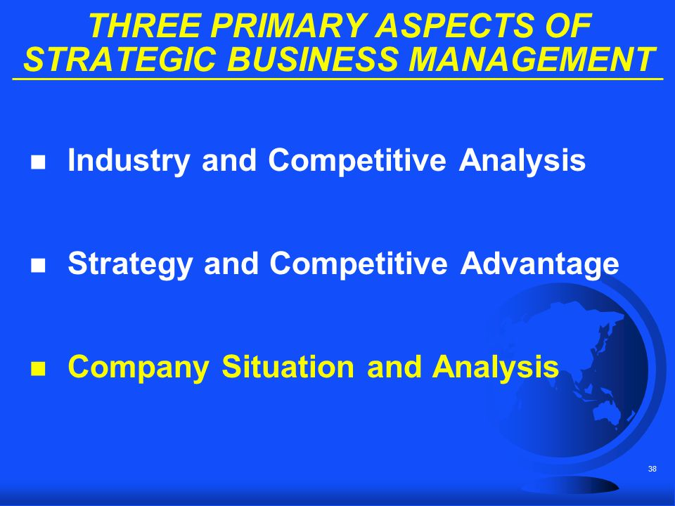 38 THREE PRIMARY ASPECTS OF STRATEGIC BUSINESS MANAGEMENT n Industry and Competitive Analysis n Strategy and Competitive Advantage n Company Situation