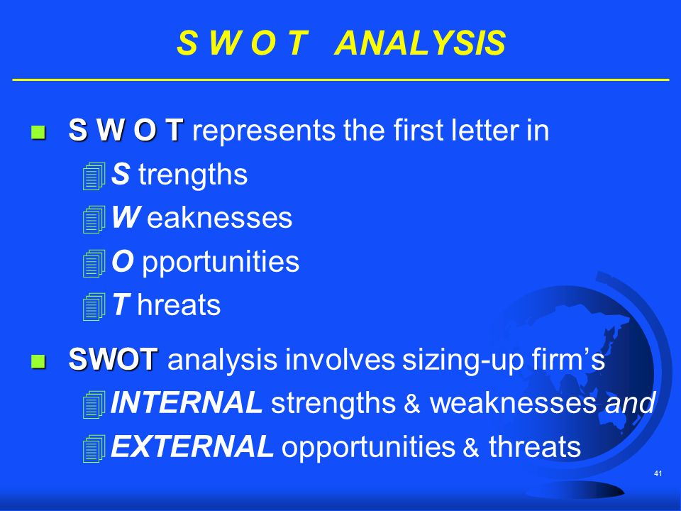 41 S W O T ANALYSIS n S W O T n S W O T represents the first letter in 4S trengths 4W eaknesses 4O pportunities 4T hreats n SWOT n SWOT analysis invol