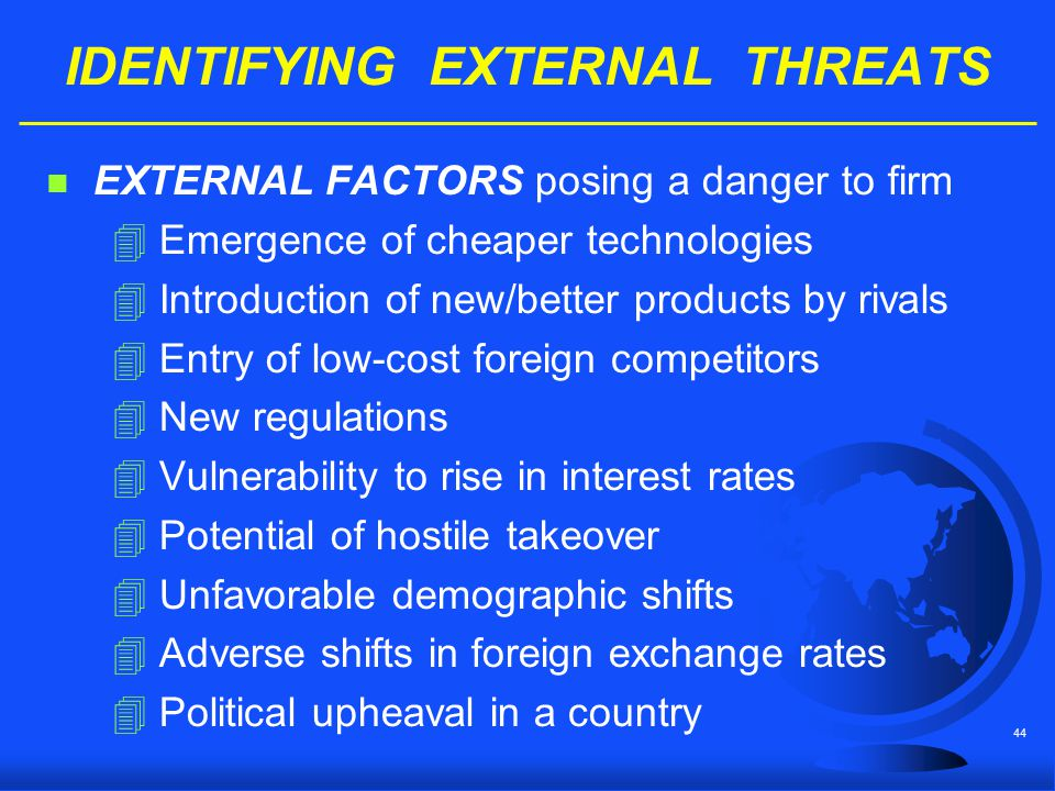 44 IDENTIFYING EXTERNAL THREATS n EXTERNAL FACTORS posing a danger to firm 4Emergence of cheaper technologies 4Introduction of new/better products by