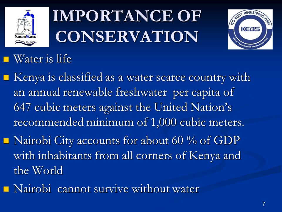 7 IMPORTANCE OF CONSERVATION Water is life Water is life Kenya is classified as a water scarce country with an annual renewable freshwater per capita