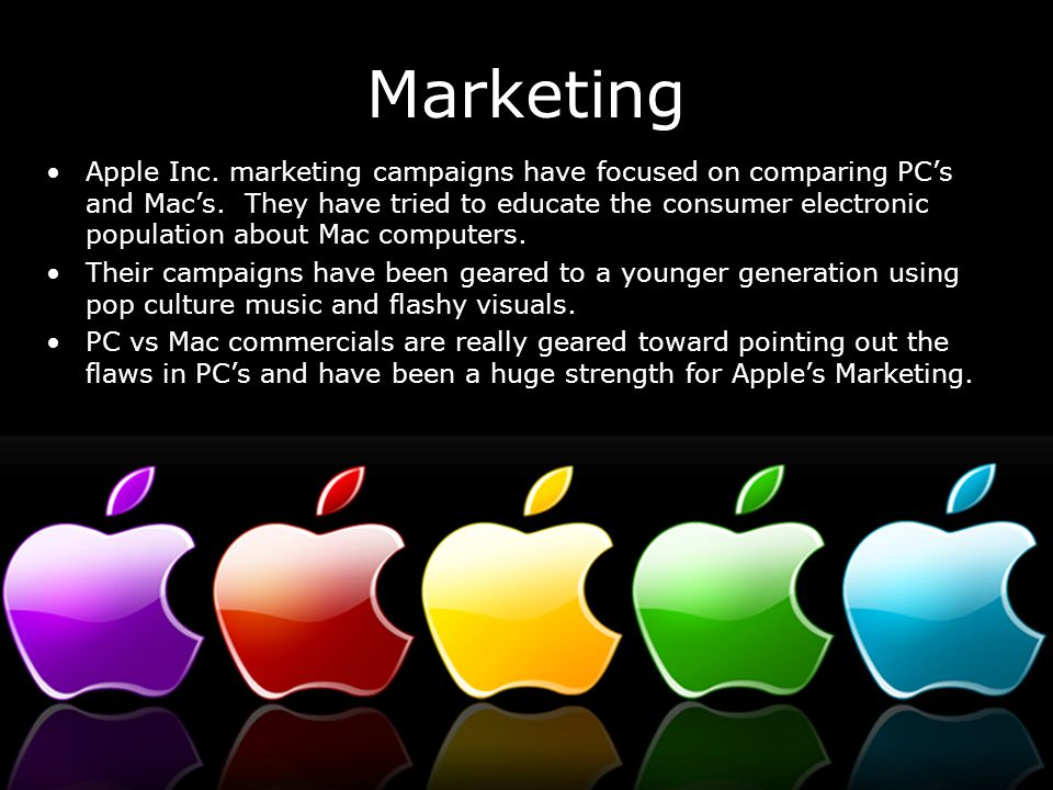 Marketing Apple Inc. marketing campaigns have focused on comparing PC's and Mac's. They have tried to educate the consumer electronic population about
