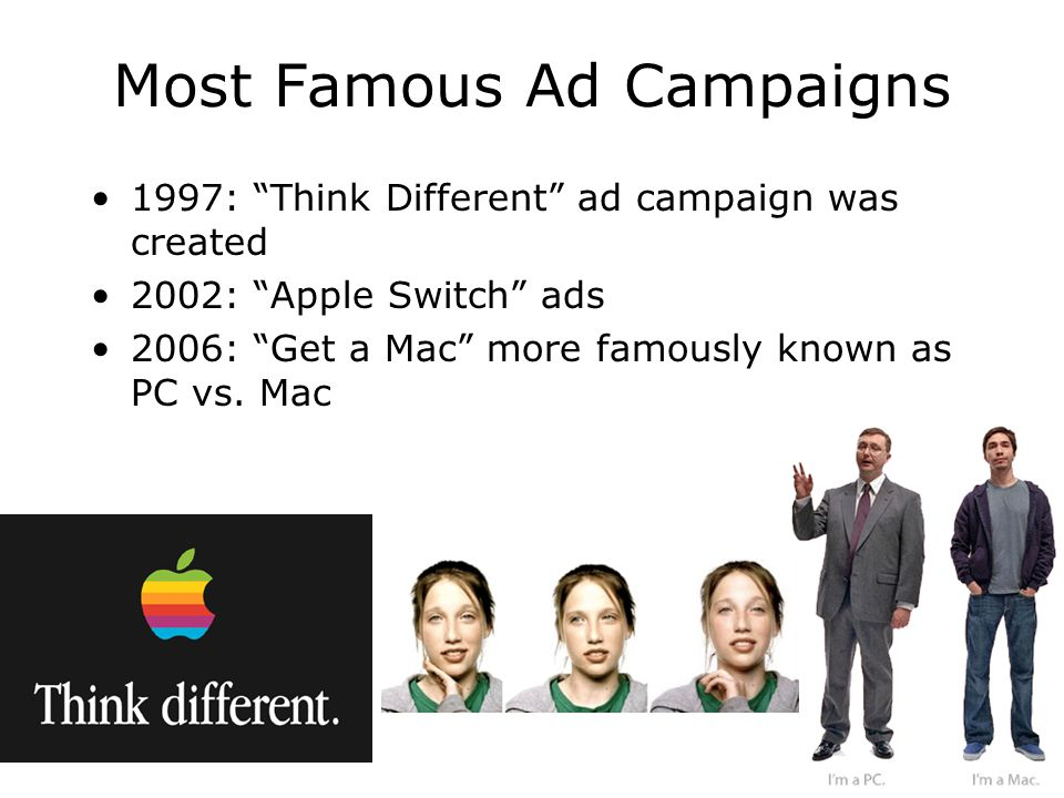 """Most Famous Ad Campaigns 1997: """"Think Different"""" ad campaign was created 2002: """"Apple Switch"""" ads 2006: """"Get a Mac"""" more famously known as PC vs. Mac"""