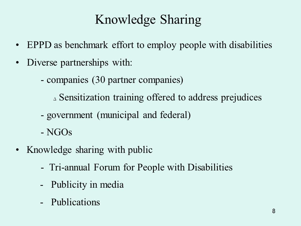 Knowledge Sharing EPPD as benchmark effort to employ people with disabilities Diverse partnerships with: - companies (30 partner companies) ∆ Sensitization training offered to address prejudices - government (municipal and federal) - NGOs Knowledge sharing with public - Tri-annual Forum for People with Disabilities - Publicity in media - Publications 8