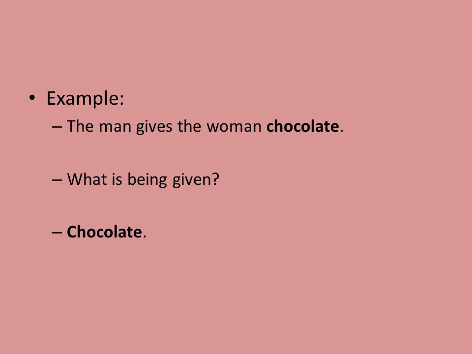 Example: – The man gives the woman chocolate. – What is being given – Chocolate.