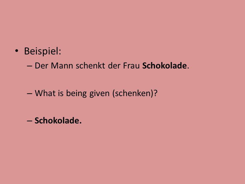 Beispiel: – Der Mann schenkt der Frau Schokolade. – What is being given (schenken)? – Schokolade.