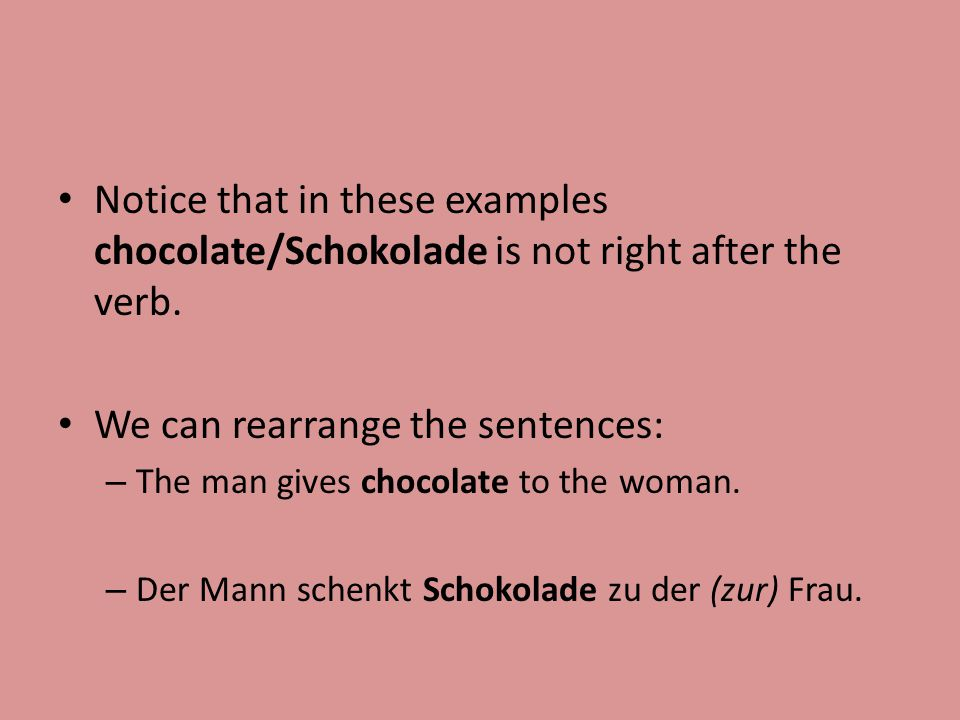 Notice that in these examples chocolate/Schokolade is not right after the verb.
