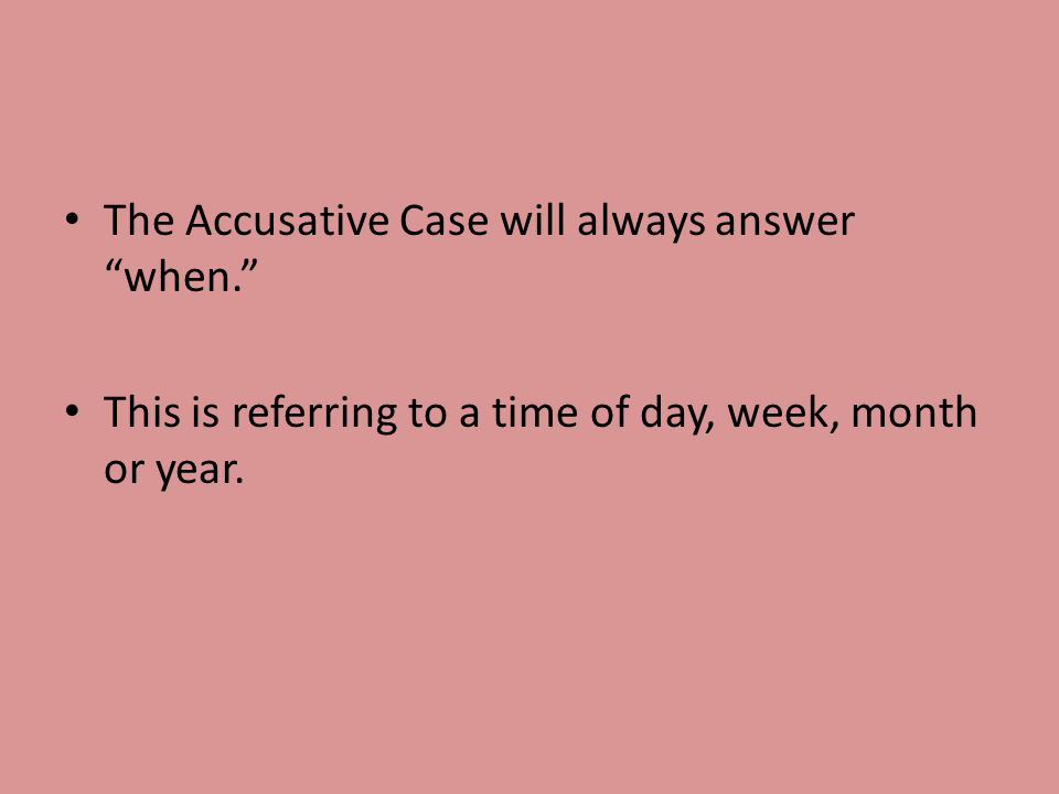 The Accusative Case will always answer when. This is referring to a time of day, week, month or year.