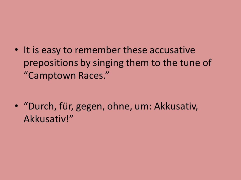 It is easy to remember these accusative prepositions by singing them to the tune of Camptown Races. Durch, für, gegen, ohne, um: Akkusativ, Akkusativ!