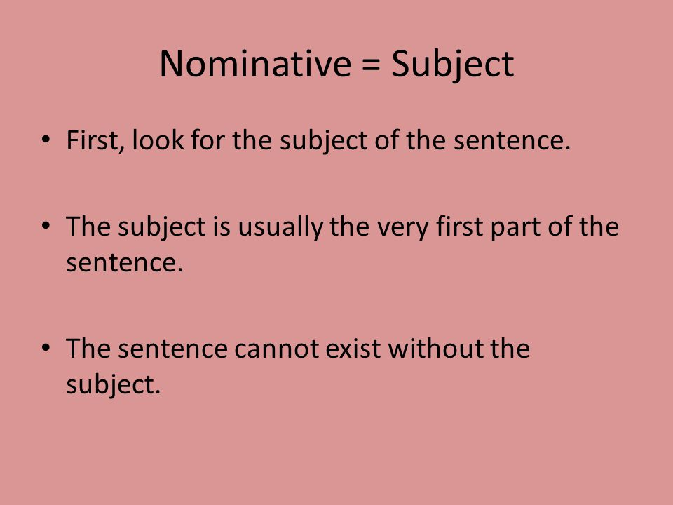 Nominative = Subject First, look for the subject of the sentence.