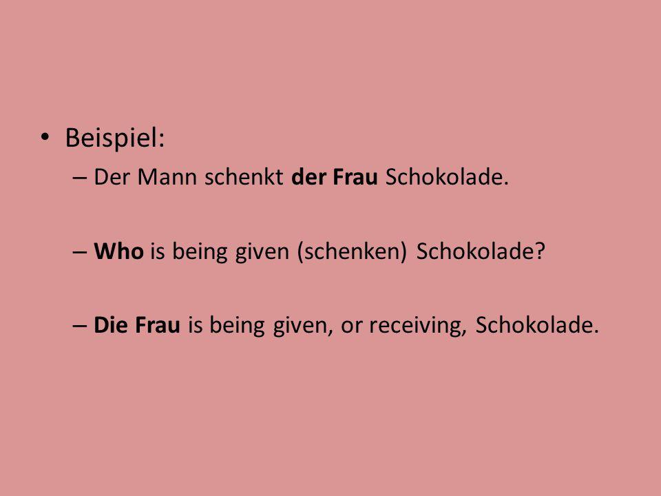 Beispiel: – Der Mann schenkt der Frau Schokolade. – Who is being given (schenken) Schokolade? – Die Frau is being given, or receiving, Schokolade.