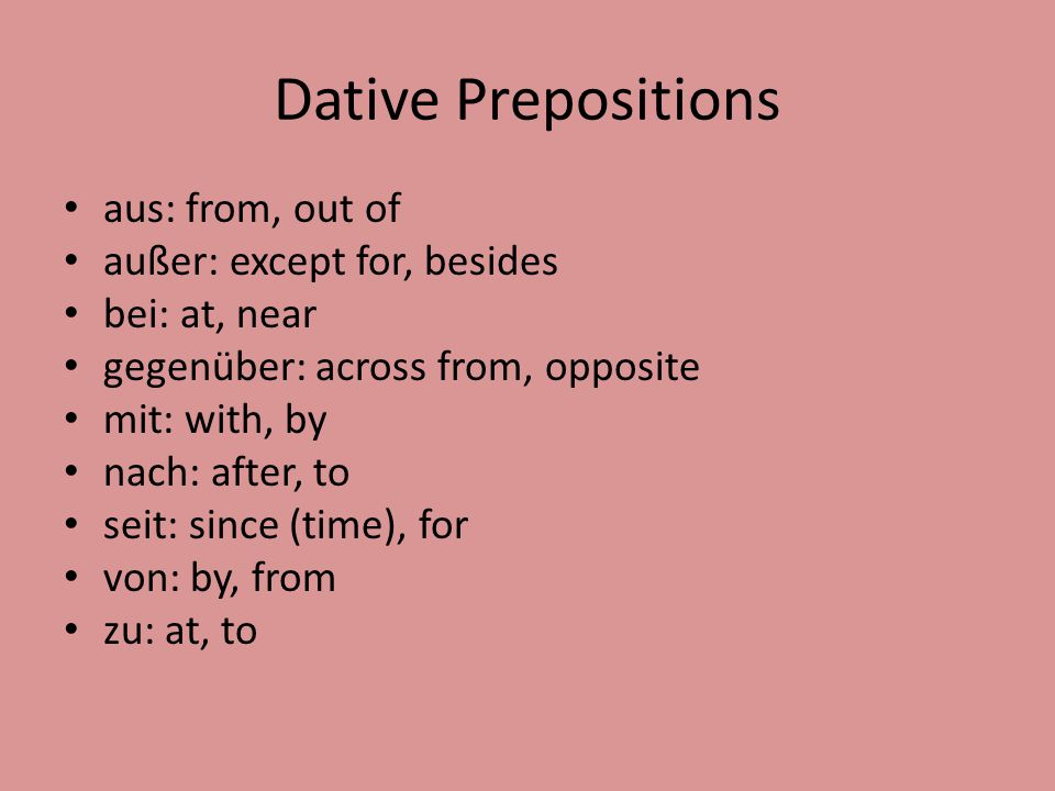 Dative Prepositions aus: from, out of außer: except for, besides bei: at, near gegenüber: across from, opposite mit: with, by nach: after, to seit: since (time), for von: by, from zu: at, to