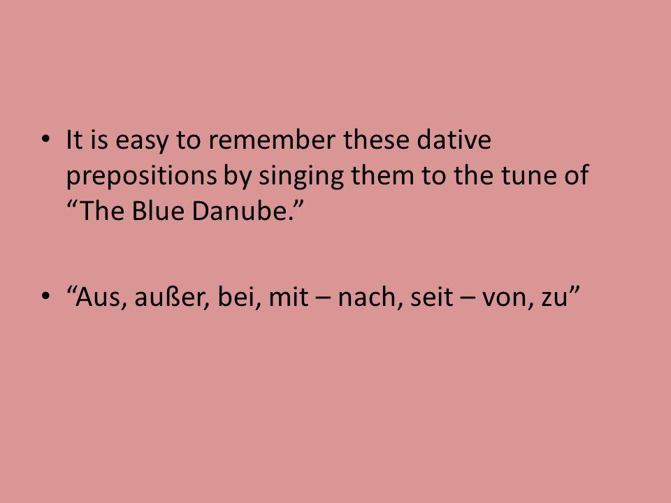 """It is easy to remember these dative prepositions by singing them to the tune of """"The Blue Danube."""" """"Aus, außer, bei, mit – nach, seit – von, zu"""""""