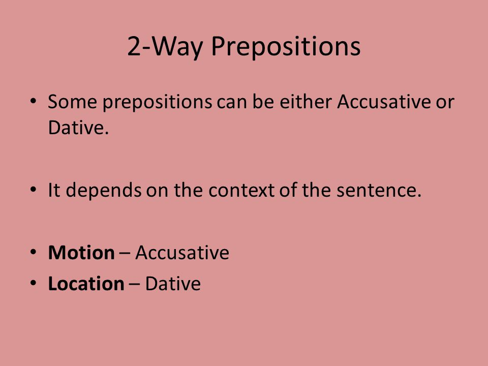 2-Way Prepositions Some prepositions can be either Accusative or Dative.