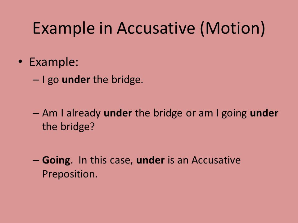 Example in Accusative (Motion) Example: – I go under the bridge.