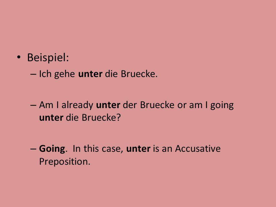 Beispiel: – Ich gehe unter die Bruecke. – Am I already unter der Bruecke or am I going unter die Bruecke? – Going. In this case, unter is an Accusativ