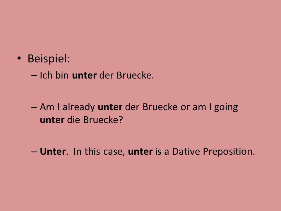 Beispiel: – Ich bin unter der Bruecke. – Am I already unter der Bruecke or am I going unter die Bruecke? – Unter. In this case, unter is a Dative Prep