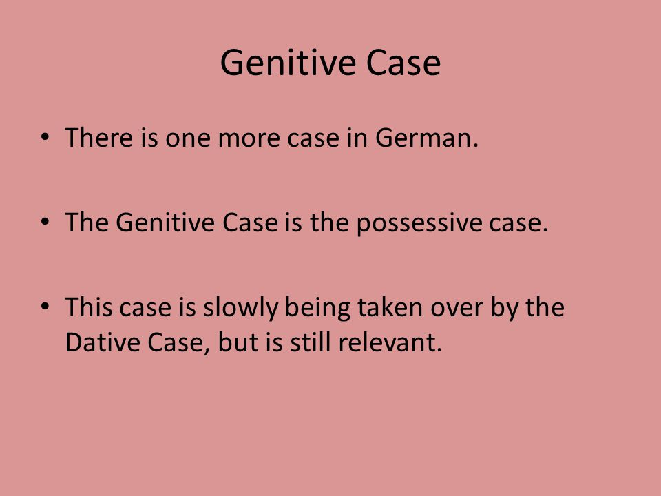 Genitive Case There is one more case in German. The Genitive Case is the possessive case.
