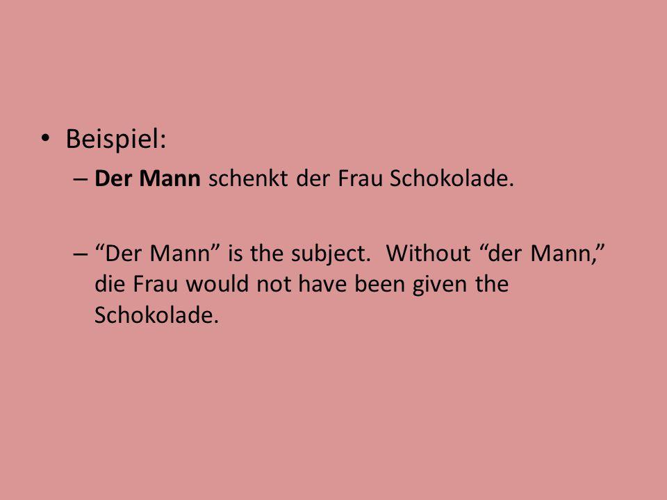 """Beispiel: – Der Mann schenkt der Frau Schokolade. – """"Der Mann"""" is the subject. Without """"der Mann,"""" die Frau would not have been given the Schokolade."""