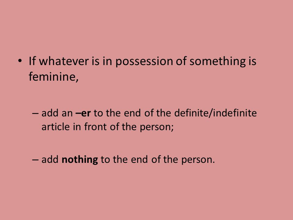 If whatever is in possession of something is feminine, – add an –er to the end of the definite/indefinite article in front of the person; – add nothing to the end of the person.
