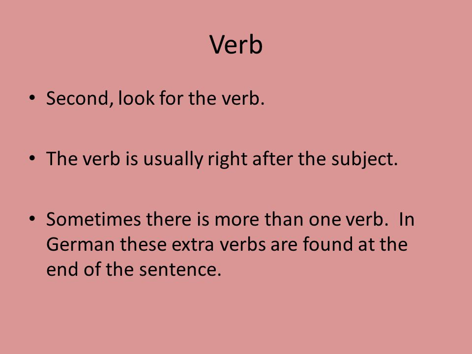 Verb Second, look for the verb. The verb is usually right after the subject.