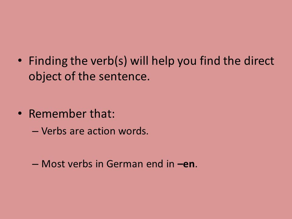 Finding the verb(s) will help you find the direct object of the sentence.