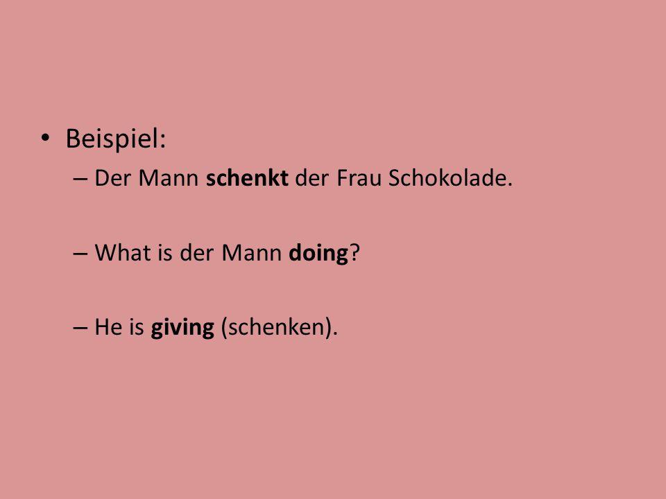 Beispiel: – Der Mann schenkt der Frau Schokolade. – What is der Mann doing? – He is giving (schenken).