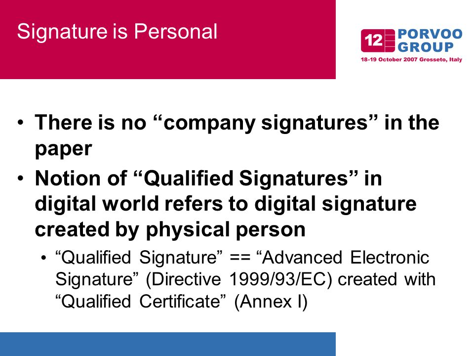Signature is Personal There is no company signatures in the paper Notion of Qualified Signatures in digital world refers to digital signature created by physical person Qualified Signature == Advanced Electronic Signature (Directive 1999/93/EC) created with Qualified Certificate (Annex I)