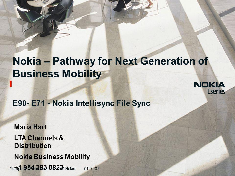 Company Confidential © 2007 Nokia01.01.07 Nokia – Pathway for Next Generation of Business Mobility E90- E71 - Nokia Intellisync File Sync Maria Hart LTA Channels & Distribution Nokia Business Mobility +1 954 383 0823 Company Confidential © 2007 Nokia01.01.07
