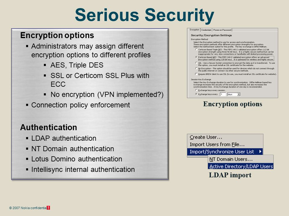 © 2007 Nokia confidential Serious Security Encryption options  Administrators may assign different encryption options to different profiles  AES, Tr